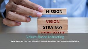 Values-Based Marketing: What, Why, and How Your B2B or B2C Business Should Lean into Values-Based Marketing